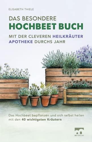 Das besondere Hochbeet Buch - Mit der cleveren Heilkräuter Apotheke durchs Jahr: Das Hochbeet...