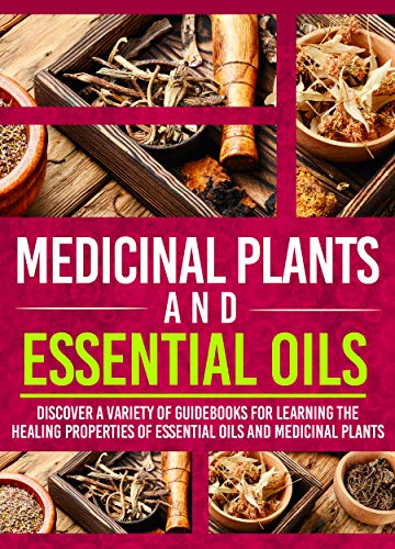 Medicinal Plants And Essential Oils: Discover A Variety Of Guidebooks For Learning The Healing...