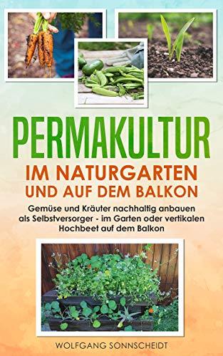 Permakultur im Naturgarten und auf dem Balkon: Gemüse und Kräuter nachhaltig anbauen als...