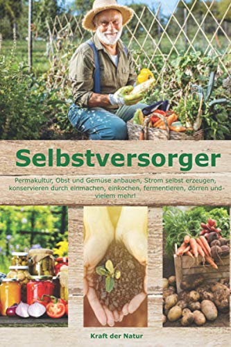 Selbstversorger: Permakultur, Obst und Gemüse anbauen, Strom selbst erzeugen, konservieren durch...