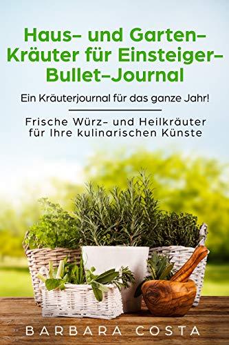 Haus- und Garten-Kräuter für Einsteiger- Bullet-Journal: Ein Kräuterjournal für das ganze Jahr!...