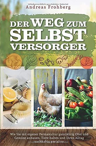 Der Weg zum Selbstversorger: Wie Sie mit eigener Permakultur ganzjährig Obst und Gemüse anbauen,...