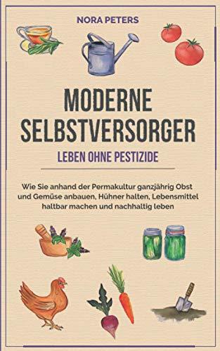 Moderne Selbstversorger - Leben ohne Pestizide: Wie Sie anhand der Permakultur ganzjährig Obst und...
