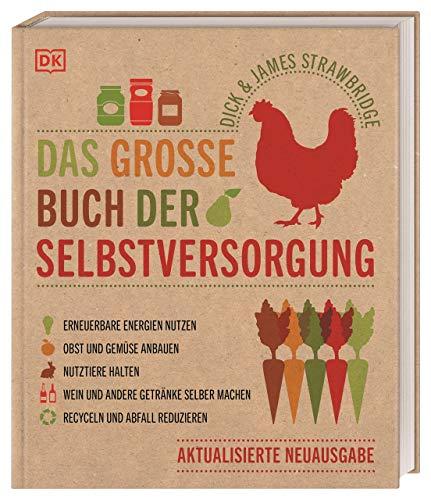 Das große Buch der Selbstversorgung: Erneuerbare Energien nutzen. Obst und Gemüse anbauen....