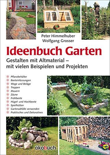 Ideenbuch Garten: Gestalten mit Altmaterial: Mit vielen Baubeispielen und Projekten
