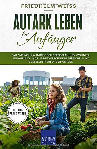 Autark leben für Anfänger: Wie wir mehr Autarkie bei Lebensplanung, Wohnen, Ernährung und...