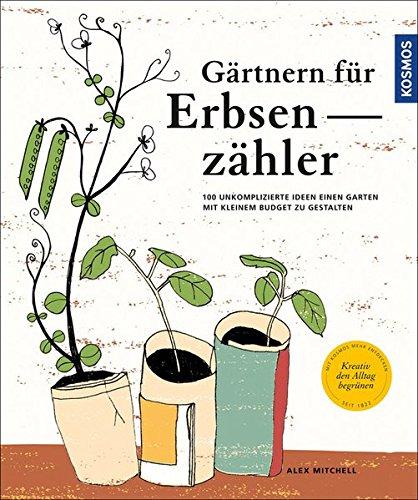 Gärtnern für Erbsenzähler: 100 unkomplizierte Ideen einen Garten mit kleinem Budget zu gestalten