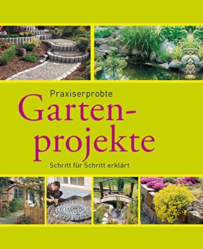 Praxiserprobte Gartenprojekte: Den Garten im Griff - Schritt für Schritt erklärt (Gartenpraxis und...