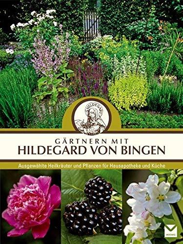 Gärtnern mit Hildegard von Bingen: Ausgewählte Heilpflanzen für Hausapotheke und Küche