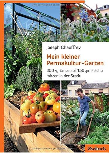 Mein kleiner Permakultur-Garten: 300 kg Ernte auf 150 qm Fläche: 300 kg Ernte auf 150 qm Fläche...