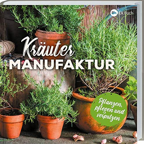 Kräuter-Manufaktur: Küchenkräuter pflanzen, pflegen und zubereiten. Richtiger Standort, richtige...