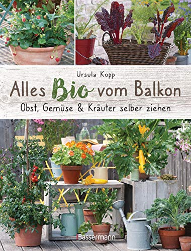 Alles Bio vom Balkon. Obst, Gemüse und Kräuter selber ziehen.: Große Ernten auf kleinster Fläche...