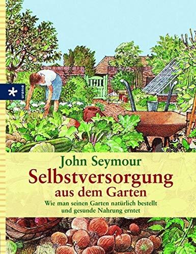 Selbstversorgung aus dem Garten: Wie man seinen Garten natürlich bestellt und gesunde Nahrung...